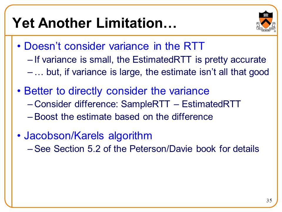 35 Yet Another Limitation… Doesn't consider variance in the RTT –If variance is small, the EstimatedRTT is pretty accurate –… but, if variance is large, the estimate isn't all that good Better to directly consider the variance –Consider difference: SampleRTT – EstimatedRTT –Boost the estimate based on the difference Jacobson/Karels algorithm –See Section 5.2 of the Peterson/Davie book for details