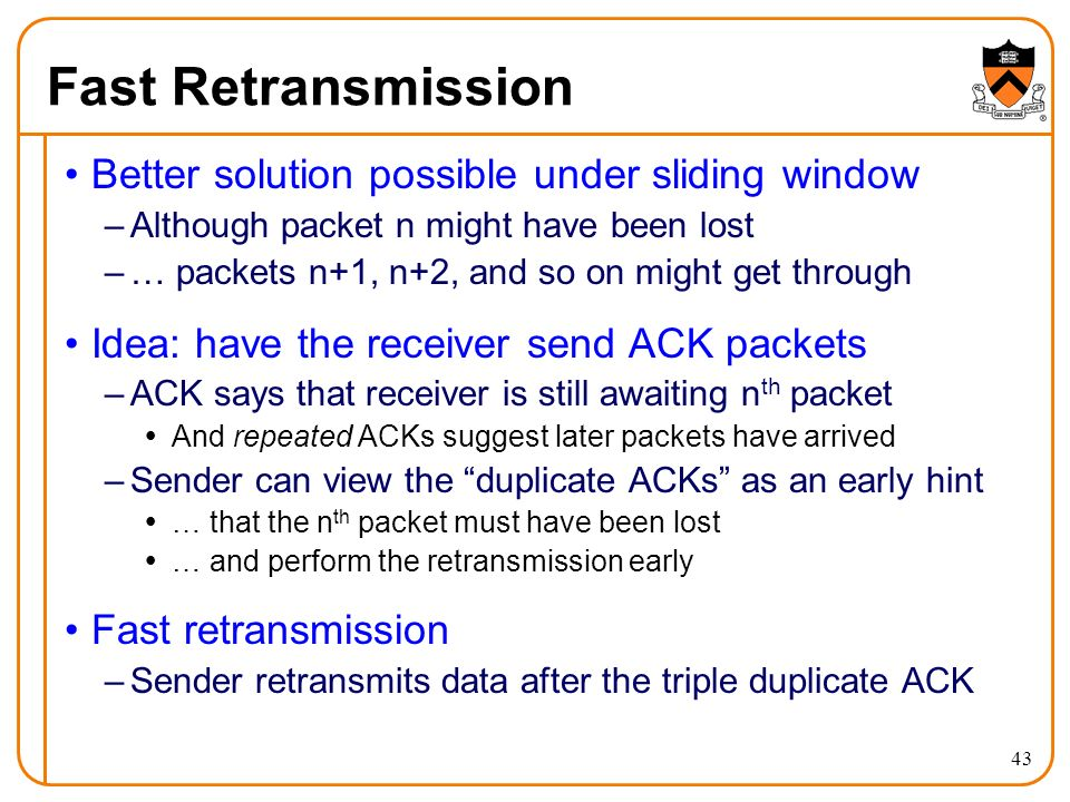 43 Fast Retransmission Better solution possible under sliding window –Although packet n might have been lost –… packets n+1, n+2, and so on might get through Idea: have the receiver send ACK packets –ACK says that receiver is still awaiting n th packet  And repeated ACKs suggest later packets have arrived –Sender can view the duplicate ACKs as an early hint  … that the n th packet must have been lost  … and perform the retransmission early Fast retransmission –Sender retransmits data after the triple duplicate ACK