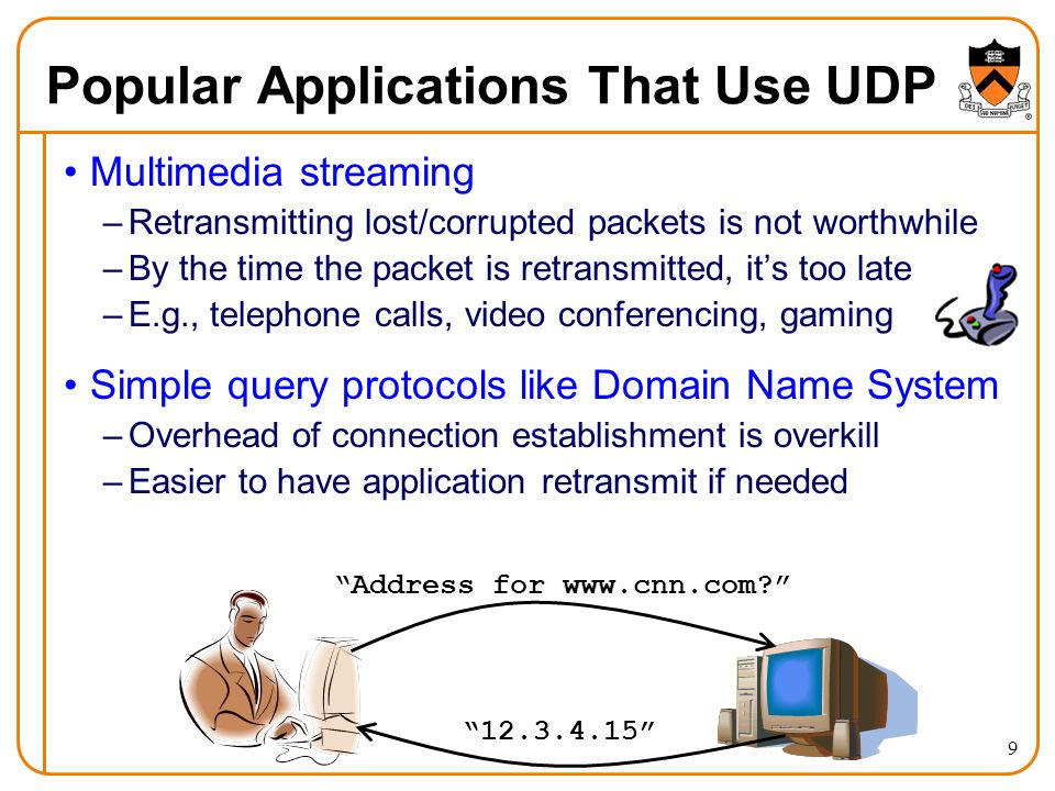 9 Popular Applications That Use UDP Multimedia streaming –Retransmitting lost/corrupted packets is not worthwhile –By the time the packet is retransmitted, it's too late –E.g., telephone calls, video conferencing, gaming Simple query protocols like Domain Name System –Overhead of connection establishment is overkill –Easier to have application retransmit if needed Address for www.cnn.com 12.3.4.15