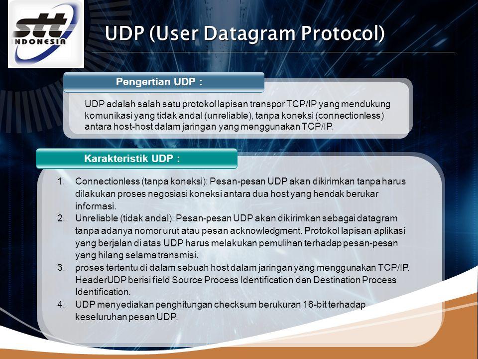 LOGO Pengertian UDP : Karakteristik UDP : UDP adalah salah satu protokol lapisan transpor TCP/IP yang mendukung komunikasi yang tidak andal (unreliable), tanpa koneksi (connectionless) antara host-host dalam jaringan yang menggunakan TCP/IP.