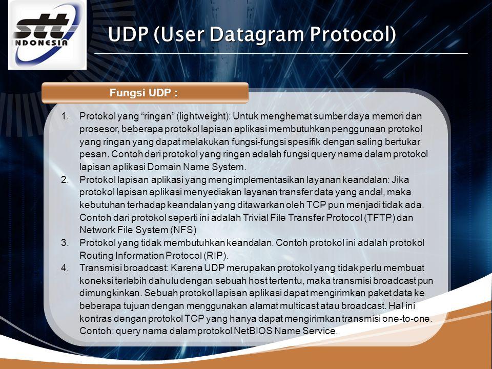 LOGO Fungsi UDP : 1.Protokol yang ringan (lightweight): Untuk menghemat sumber daya memori dan prosesor, beberapa protokol lapisan aplikasi membutuhkan penggunaan protokol yang ringan yang dapat melakukan fungsi-fungsi spesifik dengan saling bertukar pesan.