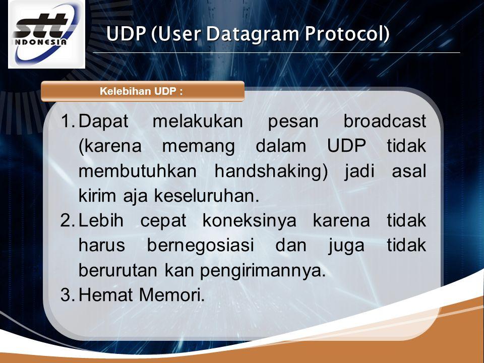 LOGO Kelebihan UDP : 1.Dapat melakukan pesan broadcast (karena memang dalam UDP tidak membutuhkan handshaking) jadi asal kirim aja keseluruhan.