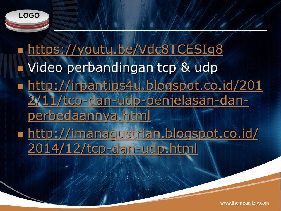 LOGO https://youtu.be/Vdc8TCESIg8 https://youtu.be/Vdc8TCESIg8 https://youtu.be/Vdc8TCESIg8 Video perbandingan tcp & udp Video perbandingan tcp & udp http://irpantips4u.blogspot.co.id/201 2/11/tcp-dan-udp-penjelasan-dan- perbedaannya.html http://irpantips4u.blogspot.co.id/201 2/11/tcp-dan-udp-penjelasan-dan- perbedaannya.html http://irpantips4u.blogspot.co.id/201 2/11/tcp-dan-udp-penjelasan-dan- perbedaannya.html http://irpantips4u.blogspot.co.id/201 2/11/tcp-dan-udp-penjelasan-dan- perbedaannya.html http://imanagustrian.blogspot.co.id/ 2014/12/tcp-dan-udp.html http://imanagustrian.blogspot.co.id/ 2014/12/tcp-dan-udp.html http://imanagustrian.blogspot.co.id/ 2014/12/tcp-dan-udp.html http://imanagustrian.blogspot.co.id/ 2014/12/tcp-dan-udp.html www.themegallery.com