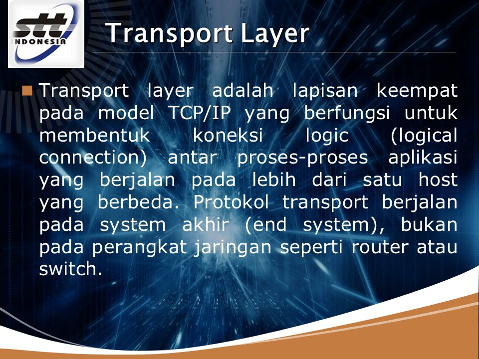 LOGO Transport Layer Transport layer adalah lapisan keempat pada model TCP/IP yang berfungsi untuk membentuk koneksi logic (logical connection) antar