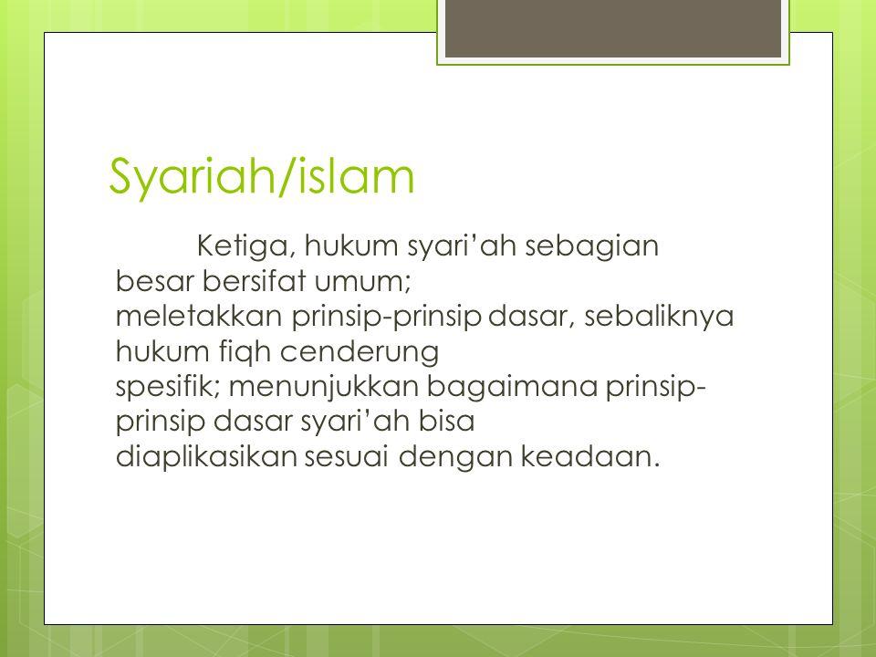 Syariah/islam Ketiga, hukum syari'ah sebagian besar bersifat umum; meletakkan prinsip-prinsip dasar, sebaliknya hukum fiqh cenderung spesifik; menunju
