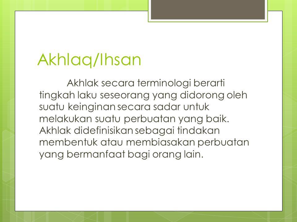 Akhlaq/Ihsan Akhlak secara terminologi berarti tingkah laku seseorang yang didorong oleh suatu keinginan secara sadar untuk melakukan suatu perbuatan