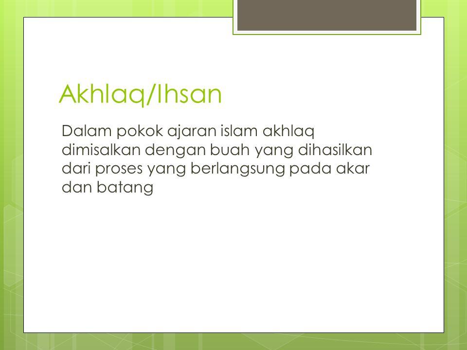 Akhlaq/Ihsan Dalam pokok ajaran islam akhlaq dimisalkan dengan buah yang dihasilkan dari proses yang berlangsung pada akar dan batang