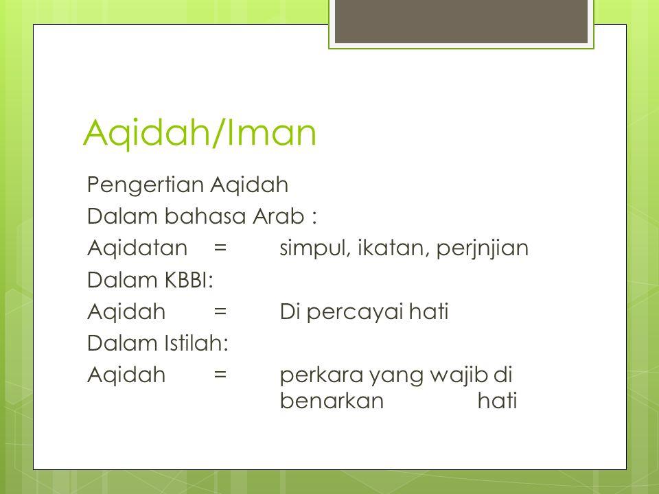 Aqidah/Iman Pengertian Aqidah Dalam bahasa Arab : Aqidatan= simpul, ikatan, perjnjian Dalam KBBI: Aqidah= Di percayai hati Dalam Istilah: Aqidah = perkara yang wajib di benarkan hati