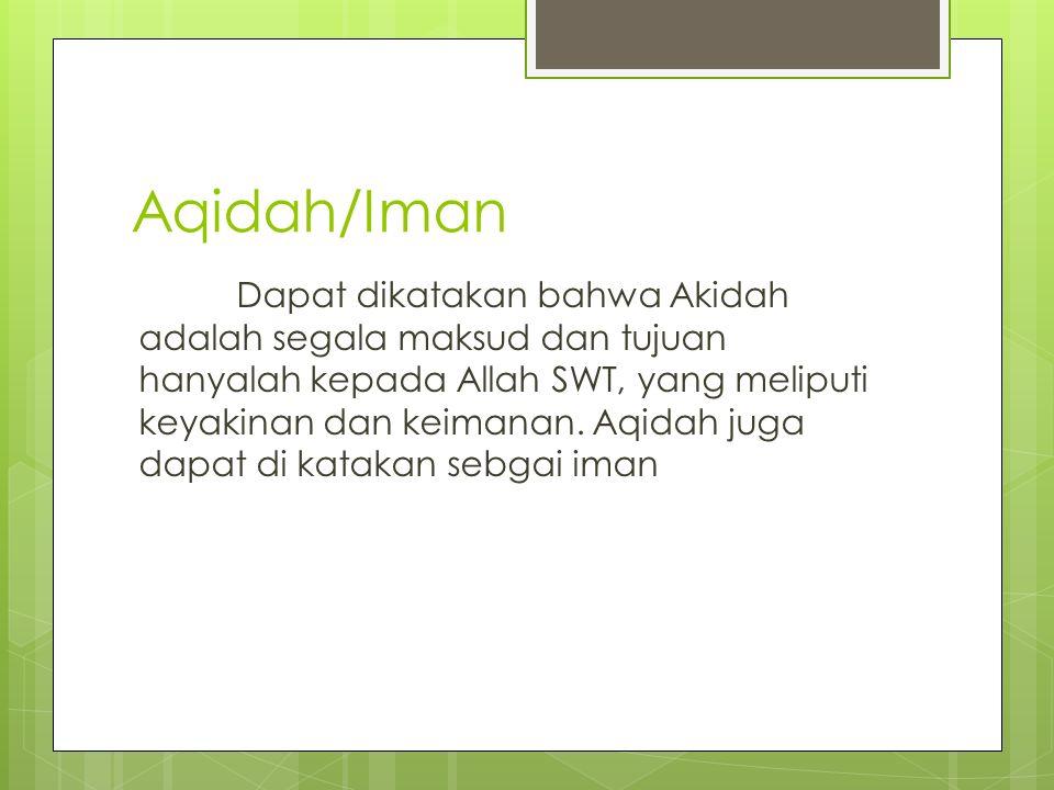 Aqidah/Iman Dapat dikatakan bahwa Akidah adalah segala maksud dan tujuan hanyalah kepada Allah SWT, yang meliputi keyakinan dan keimanan. Aqidah juga