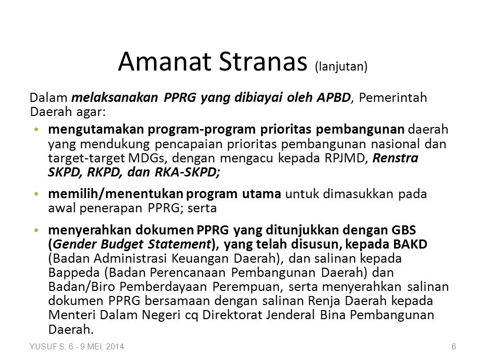 Dalam melaksanakan PPRG yang dibiayai oleh APBD, Pemerintah Daerah agar: mengutamakan program-program prioritas pembangunan daerah yang mendukung pencapaian prioritas pembangunan nasional dan target-target MDGs, dengan mengacu kepada RPJMD, Renstra SKPD, RKPD, dan RKA-SKPD; memilih/menentukan program utama untuk dimasukkan pada awal penerapan PPRG; serta menyerahkan dokumen PPRG yang ditunjukkan dengan GBS (Gender Budget Statement), yang telah disusun, kepada BAKD (Badan Administrasi Keuangan Daerah), dan salinan kepada Bappeda (Badan Perencanaan Pembangunan Daerah) dan Badan/Biro Pemberdayaan Perempuan, serta menyerahkan salinan dokumen PPRG bersamaan dengan salinan Renja Daerah kepada Menteri Dalam Negeri cq Direktorat Jenderal Bina Pembangunan Daerah.