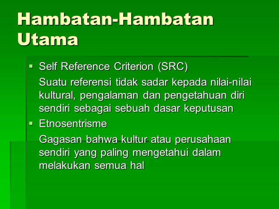 Hambatan-Hambatan Utama  Self Reference Criterion (SRC) Suatu referensi tidak sadar kepada nilai-nilai kultural, pengalaman dan pengetahuan diri sendiri sebagai sebuah dasar keputusan  Etnosentrisme Gagasan bahwa kultur atau perusahaan sendiri yang paling mengetahui dalam melakukan semua hal