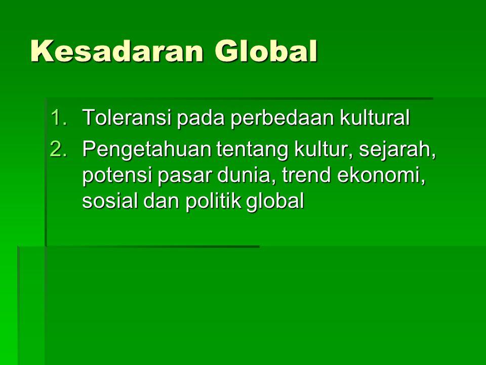 Kesadaran Global 1.Toleransi pada perbedaan kultural 2.Pengetahuan tentang kultur, sejarah, potensi pasar dunia, trend ekonomi, sosial dan politik global