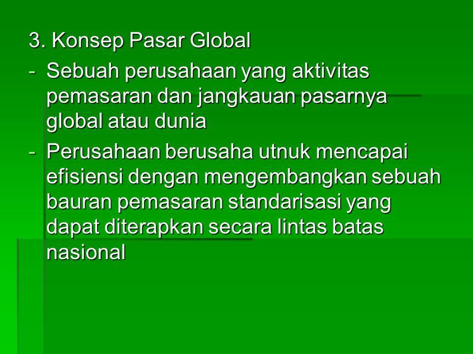 3. Konsep Pasar Global -Sebuah perusahaan yang aktivitas pemasaran dan jangkauan pasarnya global atau dunia -Perusahaan berusaha utnuk mencapai efisie