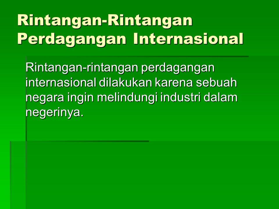 Rintangan-Rintangan Perdagangan Internasional Rintangan-rintangan perdagangan internasional dilakukan karena sebuah negara ingin melindungi industri dalam negerinya.