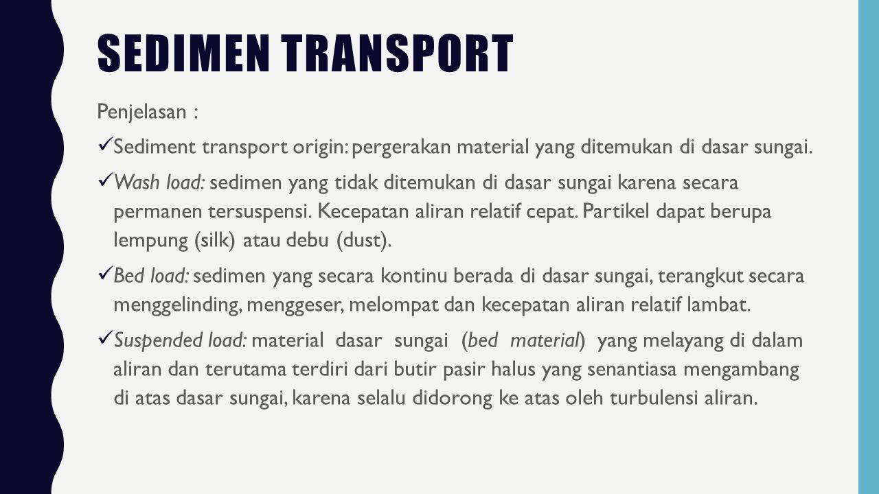 SEDIMEN TRANSPORT Berdasarkan mekanisme transportnya, sedimen suspense terbagi menjadi dua yaitu wash load dan bed material transport.
