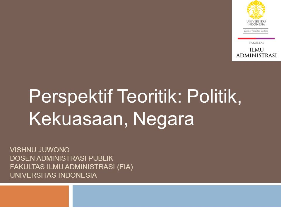 VISHNU JUWONO DOSEN ADMINISTRASI PUBLIK FAKULTAS ILMU ADMINISTRASI (FIA) UNIVERSITAS INDONESIA Perspektif Teoritik: Politik, Kekuasaan, Negara