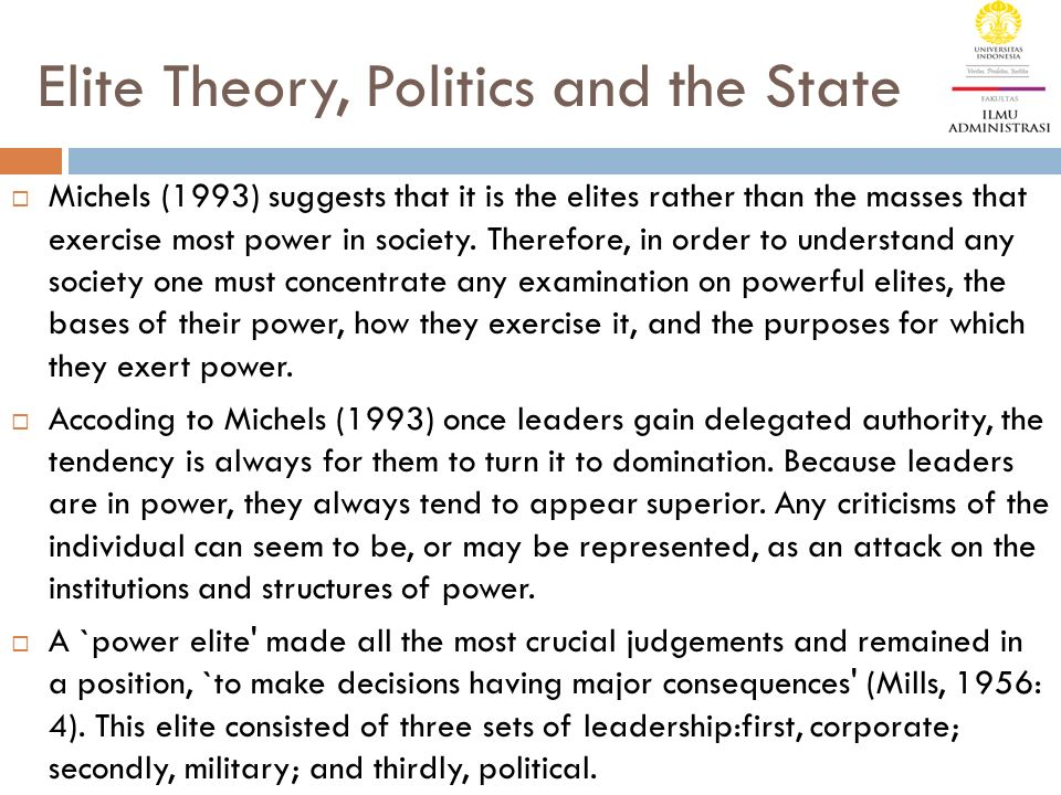 Elite Theory, Politics and the State  Michels (1993) suggests that it is the elites rather than the masses that exercise most power in society.
