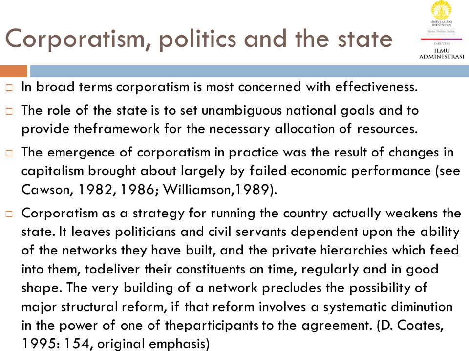 Corporatism, politics and the state  In broad terms corporatism is most concerned with effectiveness.  The role of the state is to set unambiguous n