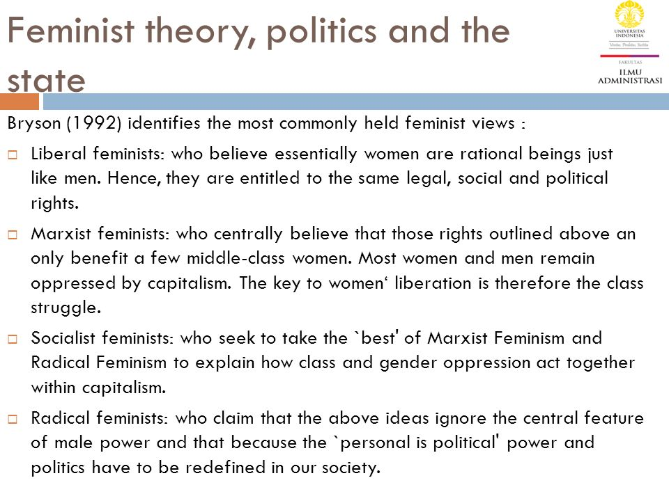 Feminist theory, politics and the state Bryson (1992) identifies the most commonly held feminist views :  Liberal feminists: who believe essentially