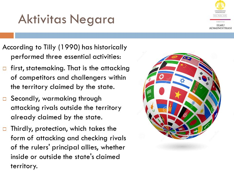 Aktivitas Negara According to Tilly (1990) has historically performed three essential activities:  first, statemaking. That is the attacking of compe