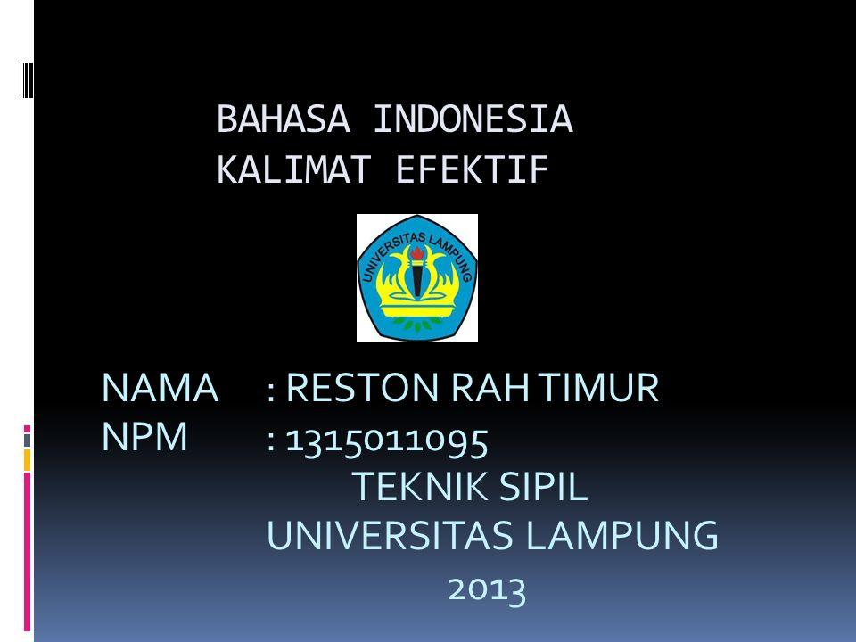 BAHASA INDONESIA KALIMAT EFEKTIF NAMA : RESTON RAH TIMUR NPM : 1315011095 TEKNIK SIPIL UNIVERSITAS LAMPUNG 2013