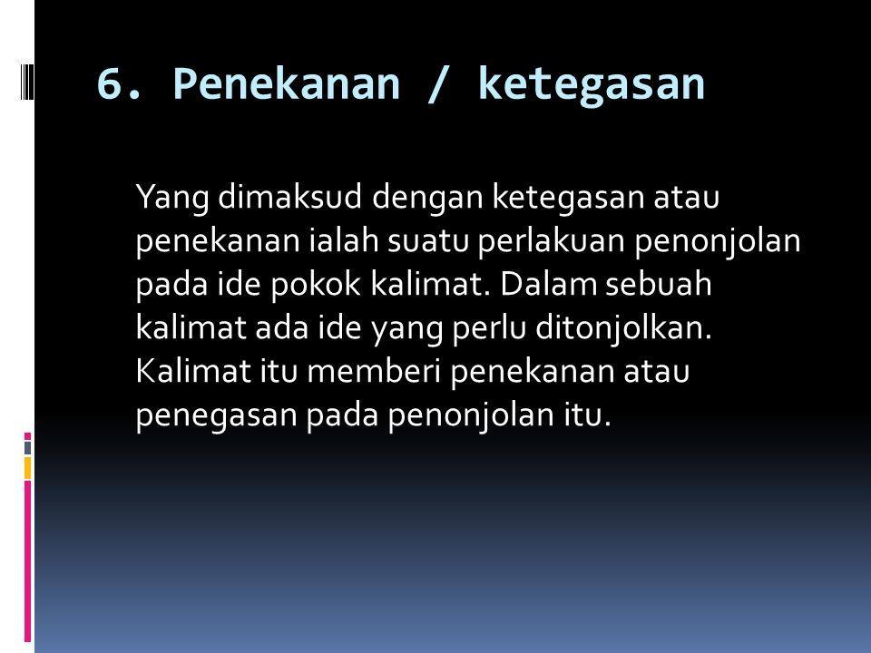 6. Penekanan / ketegasan Yang dimaksud dengan ketegasan atau penekanan ialah suatu perlakuan penonjolan pada ide pokok kalimat. Dalam sebuah kalimat a