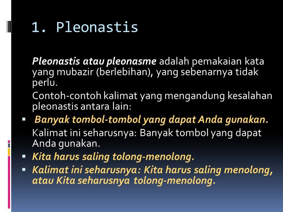 1. Pleonastis Pleonastis atau pleonasme adalah pemakaian kata yang mubazir (berlebihan), yang sebenarnya tidak perlu. Contoh-contoh kalimat yang menga