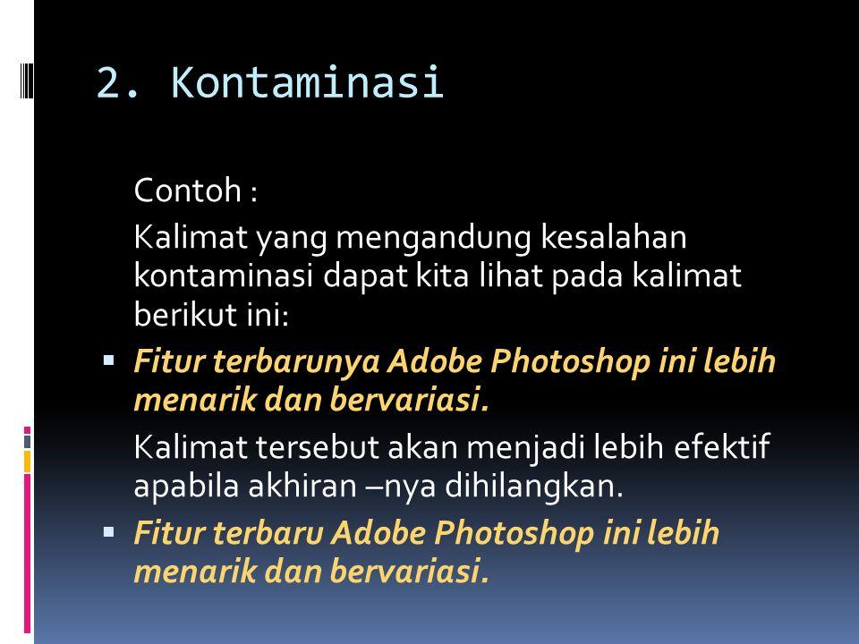 2. Kontaminasi Contoh : Kalimat yang mengandung kesalahan kontaminasi dapat kita lihat pada kalimat berikut ini:  Fitur terbarunya Adobe Photoshop in