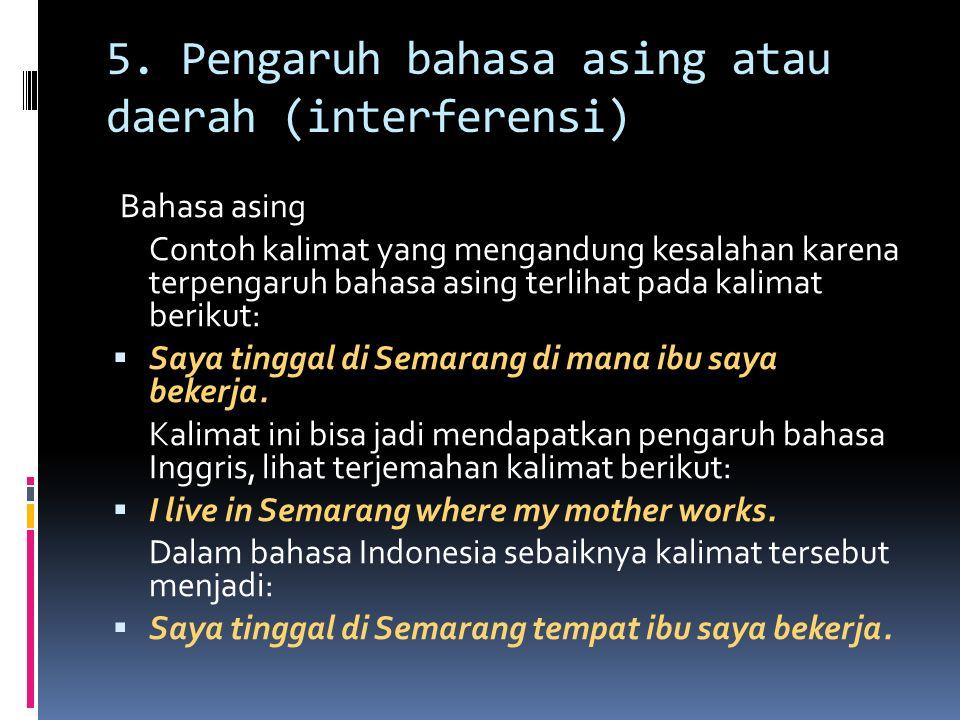 5. Pengaruh bahasa asing atau daerah (interferensi) Bahasa asing Contoh kalimat yang mengandung kesalahan karena terpengaruh bahasa asing terlihat pad