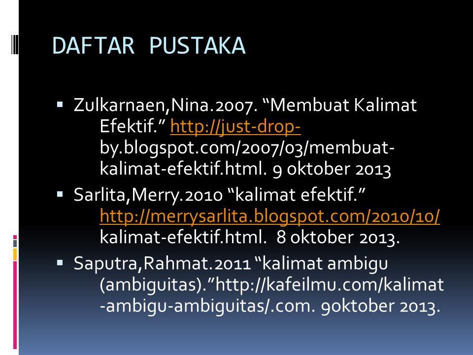 "DAFTAR PUSTAKA  Zulkarnaen,Nina.2007. ""Membuat Kalimat Efektif."" http://just-drop- by.blogspot.com/2007/03/membuat- kalimat-efektif.html. 9 oktober 2"