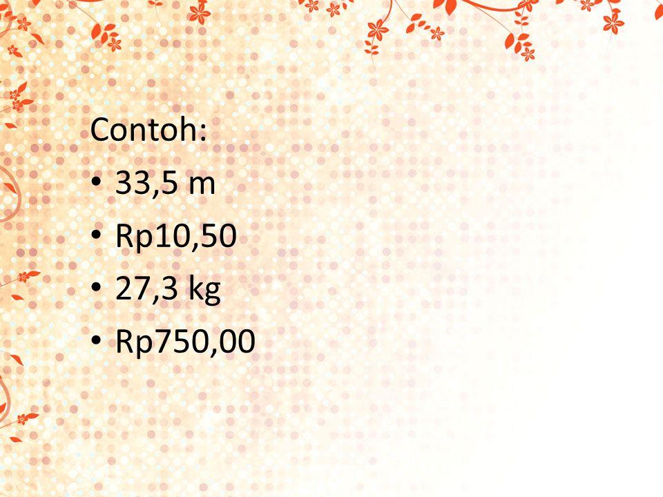 Contoh: 33,5 m Rp10,50 27,3 kg Rp750,00