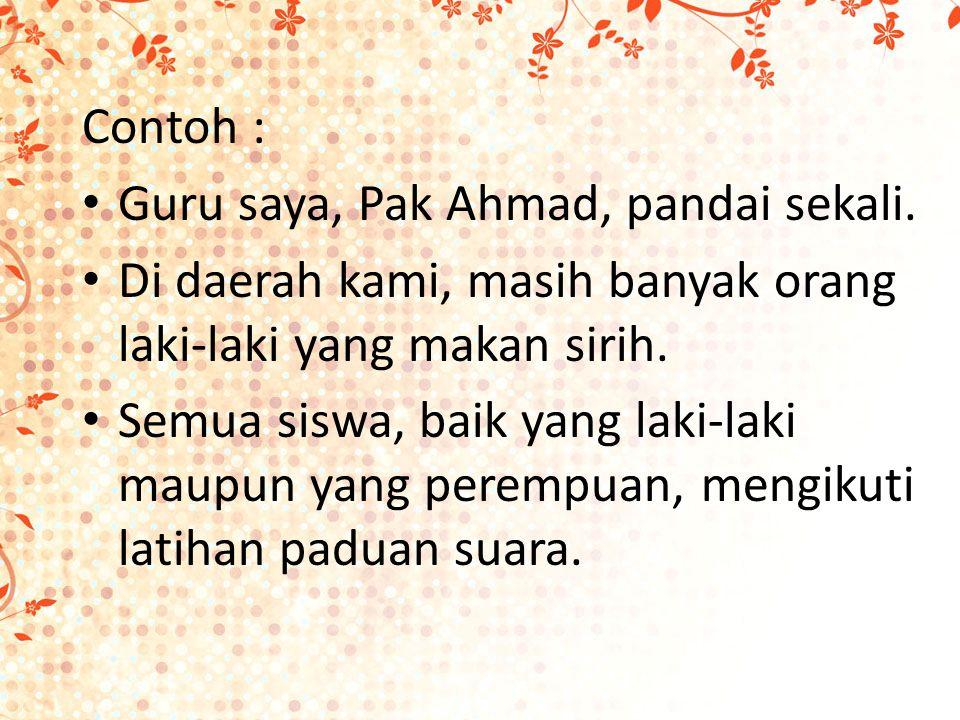Contoh : Guru saya, Pak Ahmad, pandai sekali.
