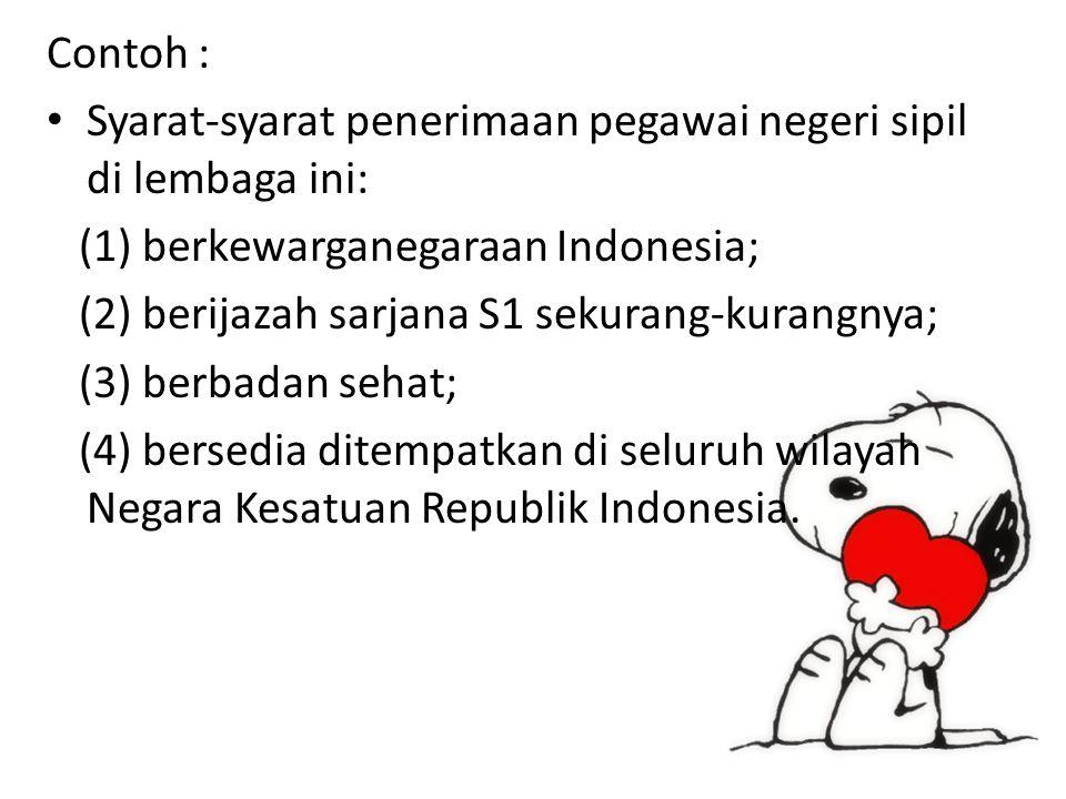 Contoh : Syarat-syarat penerimaan pegawai negeri sipil di lembaga ini: (1) berkewarganegaraan Indonesia; (2) berijazah sarjana S1 sekurang-kurangnya; (3) berbadan sehat; (4) bersedia ditempatkan di seluruh wilayah Negara Kesatuan Republik Indonesia.