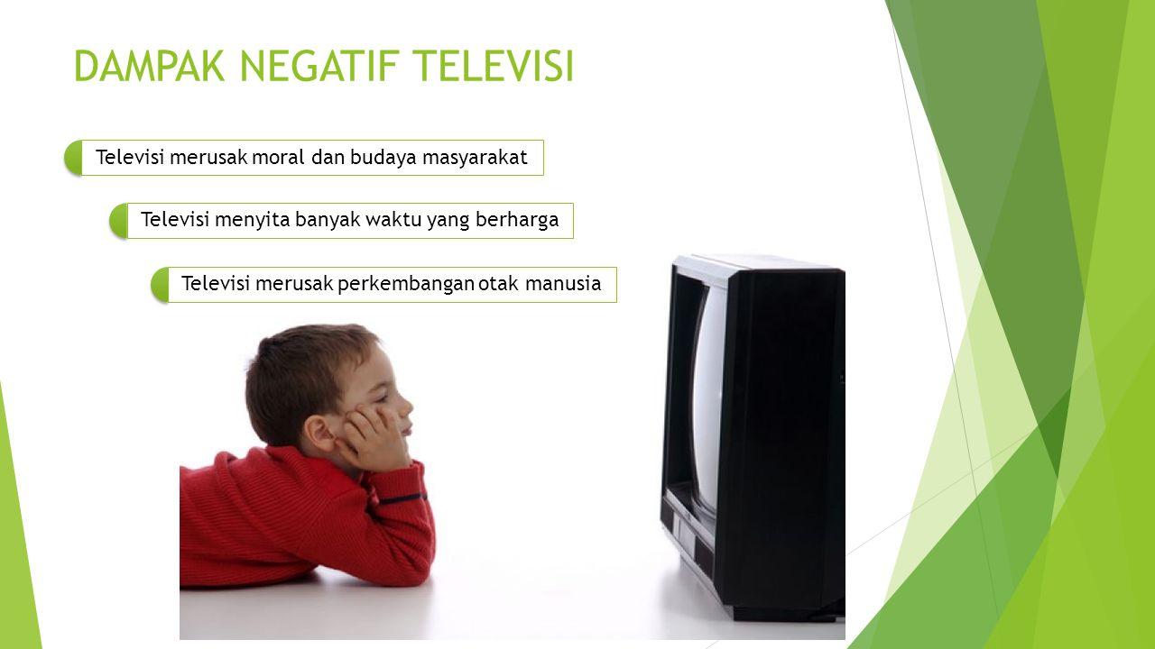 DAMPAK NEGATIF TELEVISI Televisi merusak moral dan budaya masyarakat Televisi menyita banyak waktu yang berharga Televisi merusak perkembangan otak manusia