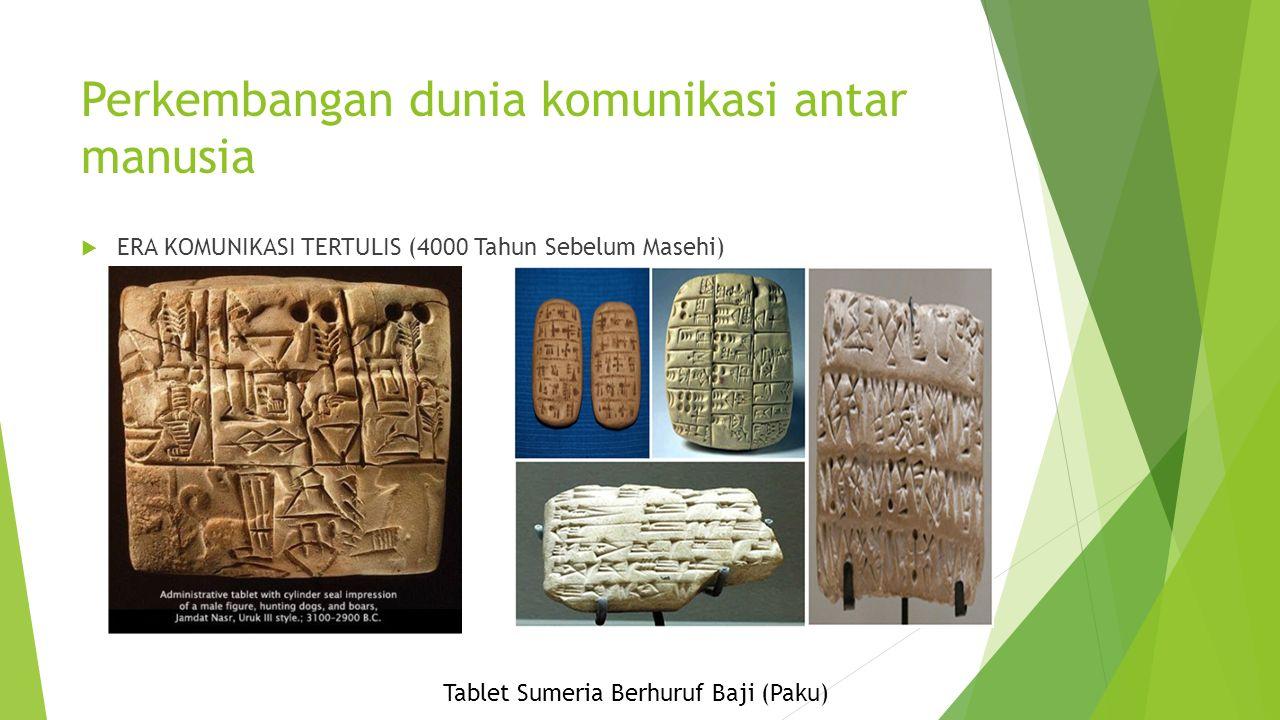 Perkembangan dunia komunikasi antar manusia  ERA KOMUNIKASI TERTULIS (4000 Tahun Sebelum Masehi) Tablet Sumeria Berhuruf Baji (Paku)