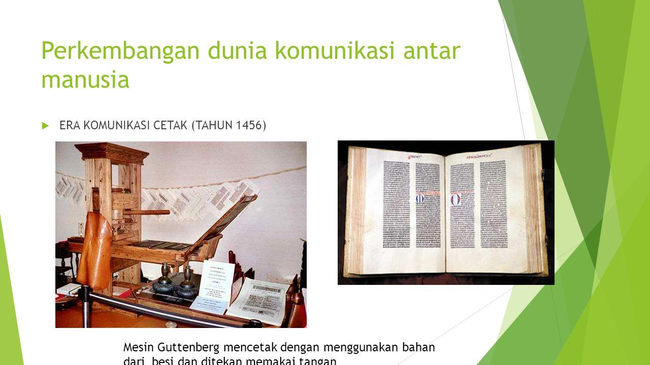 Perkembangan dunia komunikasi antar manusia  ERA KOMUNIKASI CETAK (TAHUN 1456) Mesin Guttenberg mencetak dengan menggunakan bahan dari besi dan ditekan memakai tangan
