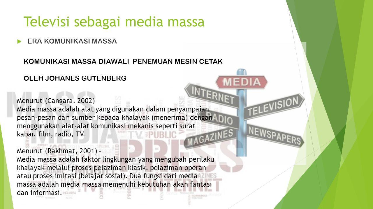 Televisi sebagai media massa  ERA KOMUNIKASI MASSA KOMUNIKASI MASSA DIAWALI PENEMUAN MESIN CETAK OLEH JOHANES GUTENBERG Menurut (Cangara, 2002) – Media massa adalah alat yang digunakan dalam penyampaian pesan-pesan dari sumber kepada khalayak (menerima) dengan menggunakan alat-alat komunikasi mekanis seperti surat kabar, film, radio, TV.