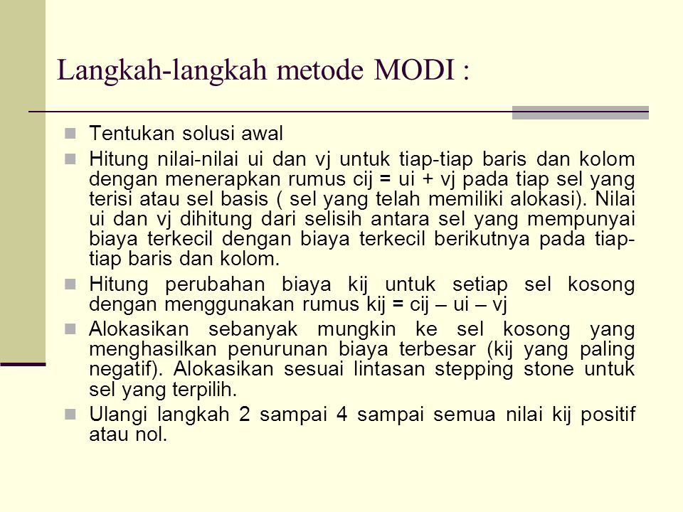 Langkah-langkah metode MODI : Tentukan solusi awal Hitung nilai-nilai ui dan vj untuk tiap-tiap baris dan kolom dengan menerapkan rumus cij = ui + vj