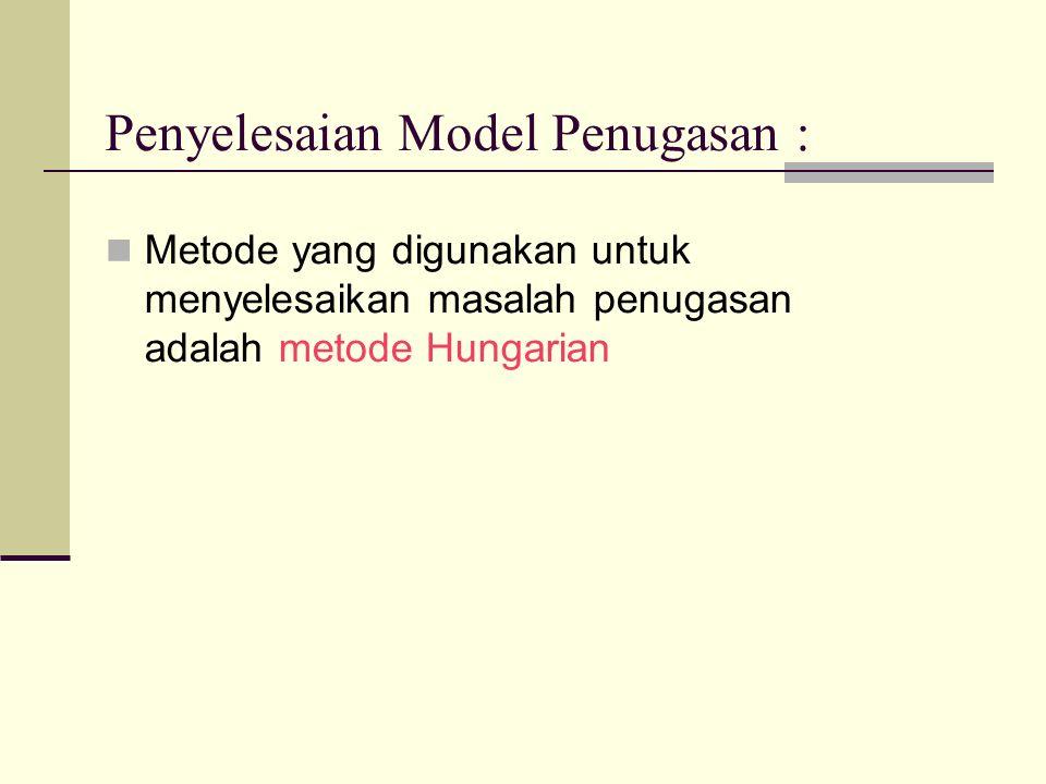 Penyelesaian Model Penugasan : Metode yang digunakan untuk menyelesaikan masalah penugasan adalah metode Hungarian