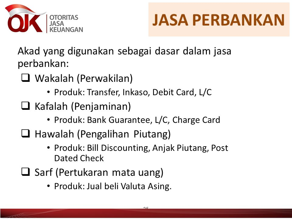 Akad yang digunakan sebagai dasar dalam jasa perbankan:  Wakalah (Perwakilan) Produk: Transfer, Inkaso, Debit Card, L/C  Kafalah (Penjaminan) Produk: Bank Guarantee, L/C, Charge Card  Hawalah (Pengalihan Piutang) Produk: Bill Discounting, Anjak Piutang, Post Dated Check  Sarf (Pertukaran mata uang) Produk: Jual beli Valuta Asing.