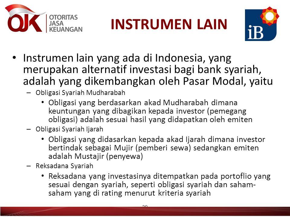 INSTRUMEN LAIN Instrumen lain yang ada di Indonesia, yang merupakan alternatif investasi bagi bank syariah, adalah yang dikembangkan oleh Pasar Modal, yaitu – Obligasi Syariah Mudharabah Obligasi yang berdasarkan akad Mudharabah dimana keuntungan yang dibagikan kepada investor (pemegang obligasi) adalah sesuai hasil yang didapatkan oleh emiten – Obligasi Syariah Ijarah Obligasi yang didasarkan kepada akad Ijarah dimana investor bertindak sebagai Mujir (pemberi sewa) sedangkan emiten adalah Mustajir (penyewa) – Reksadana Syariah Reksadana yang investasinya ditempatkan pada portoflio yang sesuai dengan syariah, seperti obligasi syariah dan saham- saham yang di rating menurut kriteria syariah 39