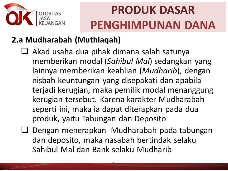 2.a Mudharabah (Muthlaqah)  Akad usaha dua pihak dimana salah satunya memberikan modal (Sahibul Mal) sedangkan yang lainnya memberikan keahlian (Mudharib), dengan nisbah keuntungan yang disepakati dan apabila terjadi kerugian, maka pemilik modal menanggung kerugian tersebut.