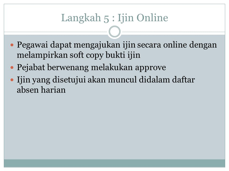 Langkah 5 : Ijin Online Pegawai dapat mengajukan ijin secara online dengan melampirkan soft copy bukti ijin Pejabat berwenang melakukan approve Ijin y
