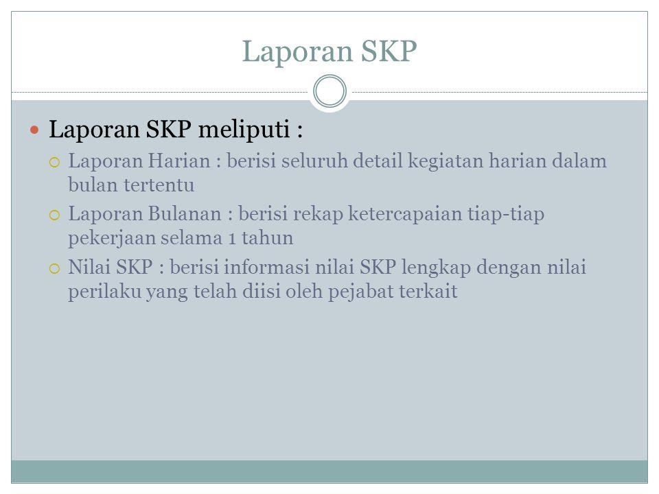 Laporan SKP Laporan SKP meliputi :  Laporan Harian : berisi seluruh detail kegiatan harian dalam bulan tertentu  Laporan Bulanan : berisi rekap kete