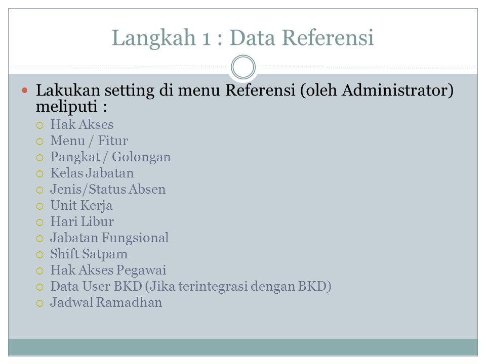 Langkah 1 : Data Referensi Lakukan setting di menu Referensi (oleh Administrator) meliputi :  Hak Akses  Menu / Fitur  Pangkat / Golongan  Kelas J