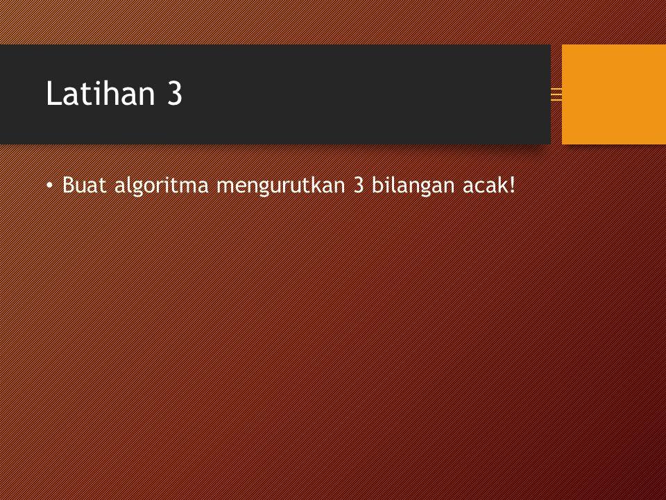 Latihan 3 Buat algoritma mengurutkan 3 bilangan acak!