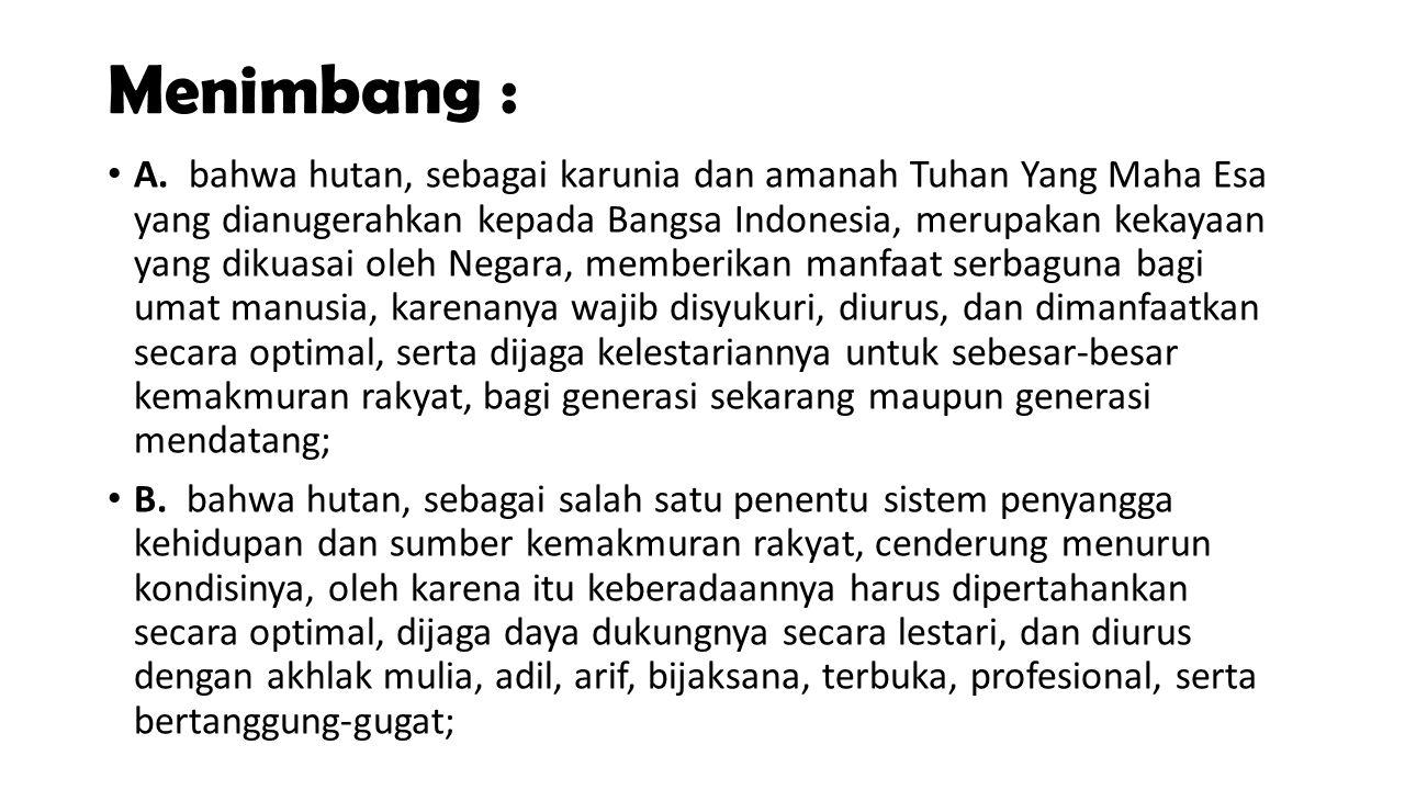 Menimbang : A. bahwa hutan, sebagai karunia dan amanah Tuhan Yang Maha Esa yang dianugerahkan kepada Bangsa Indonesia, merupakan kekayaan yang dikuasa