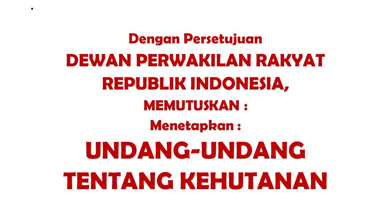 . Dengan Persetujuan DEWAN PERWAKILAN RAKYAT REPUBLIK INDONESIA, MEMUTUSKAN : Menetapkan : UNDANG-UNDANG TENTANG KEHUTANAN