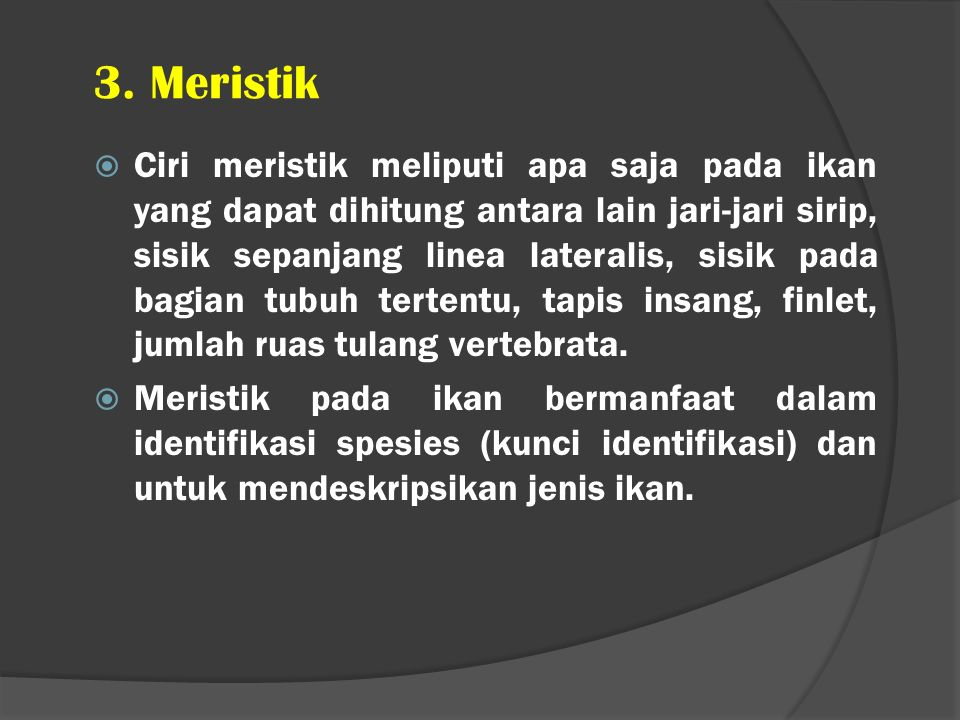 3. Meristik  Ciri meristik meliputi apa saja pada ikan yang dapat dihitung antara lain jari-jari sirip, sisik sepanjang linea lateralis, sisik pada b