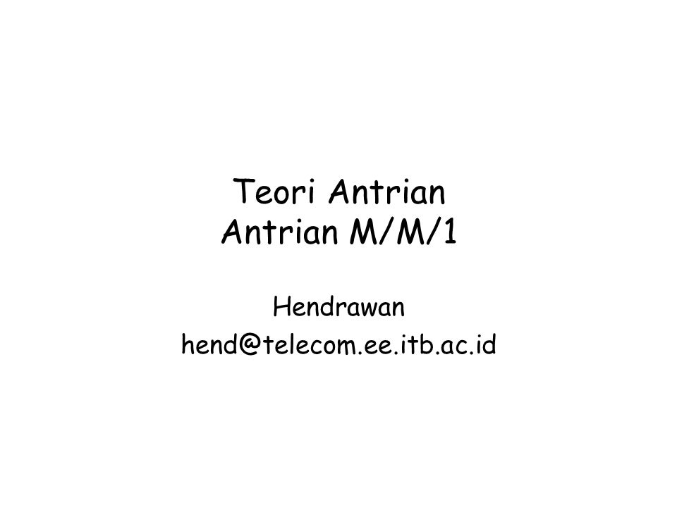 Teori Antrian Antrian M/M/1 Hendrawan hend@telecom.ee.itb.ac.id
